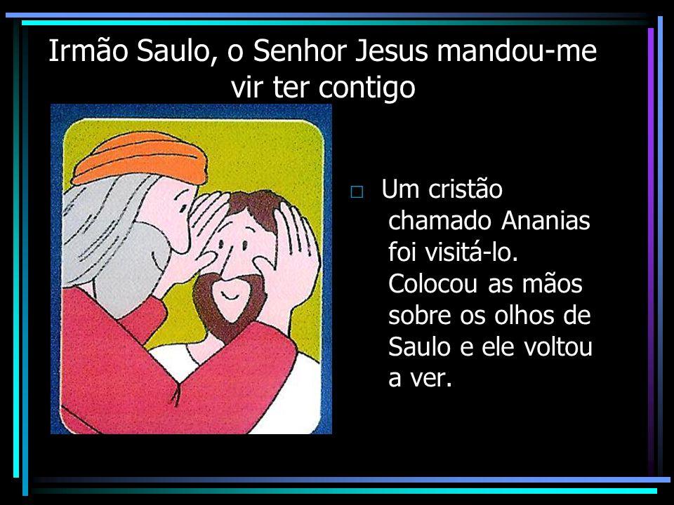 Irmão Saulo, o Senhor Jesus mandou-me vir ter contigo Um cristão chamado Ananias foi visitá-lo. Colocou as mãos sobre os olhos de Saulo e ele voltou a