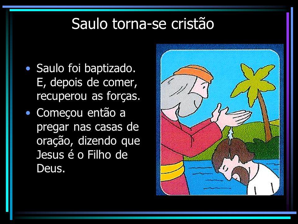 Saulo torna-se cristão Saulo foi baptizado. E, depois de comer, recuperou as forças. Começou então a pregar nas casas de oração, dizendo que Jesus é o