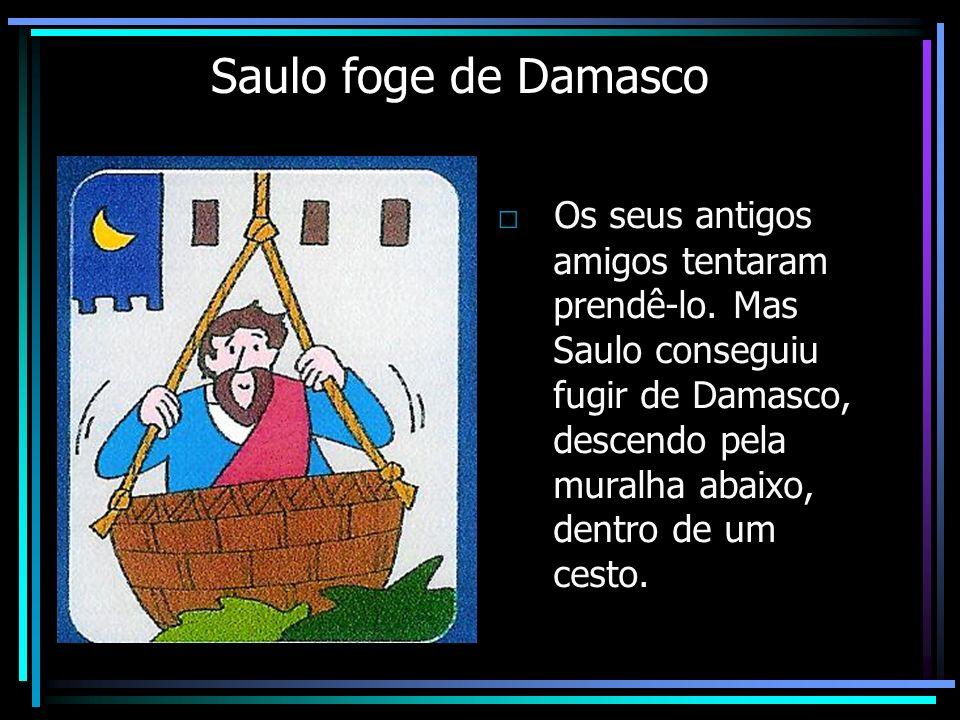 Saulo foge de Damasco Os seus antigos amigos tentaram prendê-lo. Mas Saulo conseguiu fugir de Damasco, descendo pela muralha abaixo, dentro de um cest