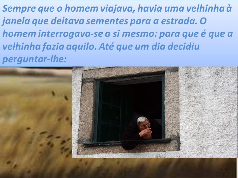 Sempre que o homem viajava, havia uma velhinha à janela que deitava sementes para a estrada. O homem interrogava-se a si mesmo: para que é que a velhi