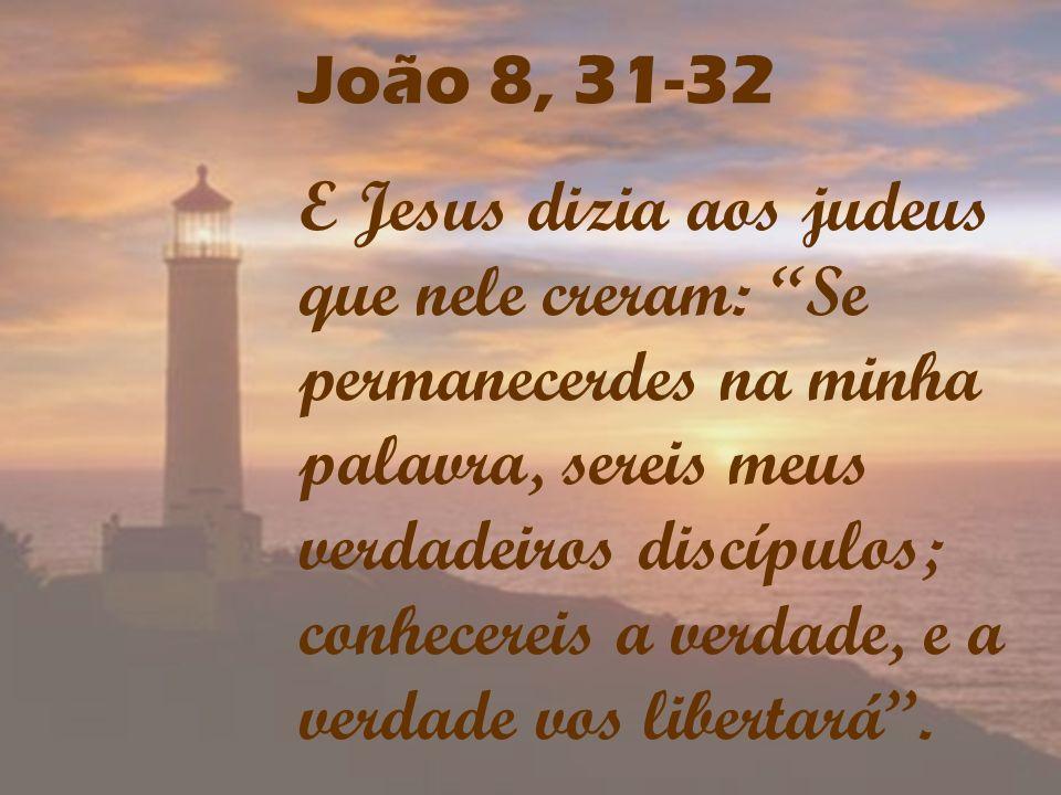 João 8, 31-32 E Jesus dizia aos judeus que nele creram: Se permanecerdes na minha palavra, sereis meus verdadeiros discípulos; conhecereis a verdade,