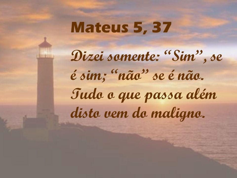 Mateus 5, 37 Dizei somente: Sim, se é sim; não se é não. Tudo o que passa além disto vem do maligno.