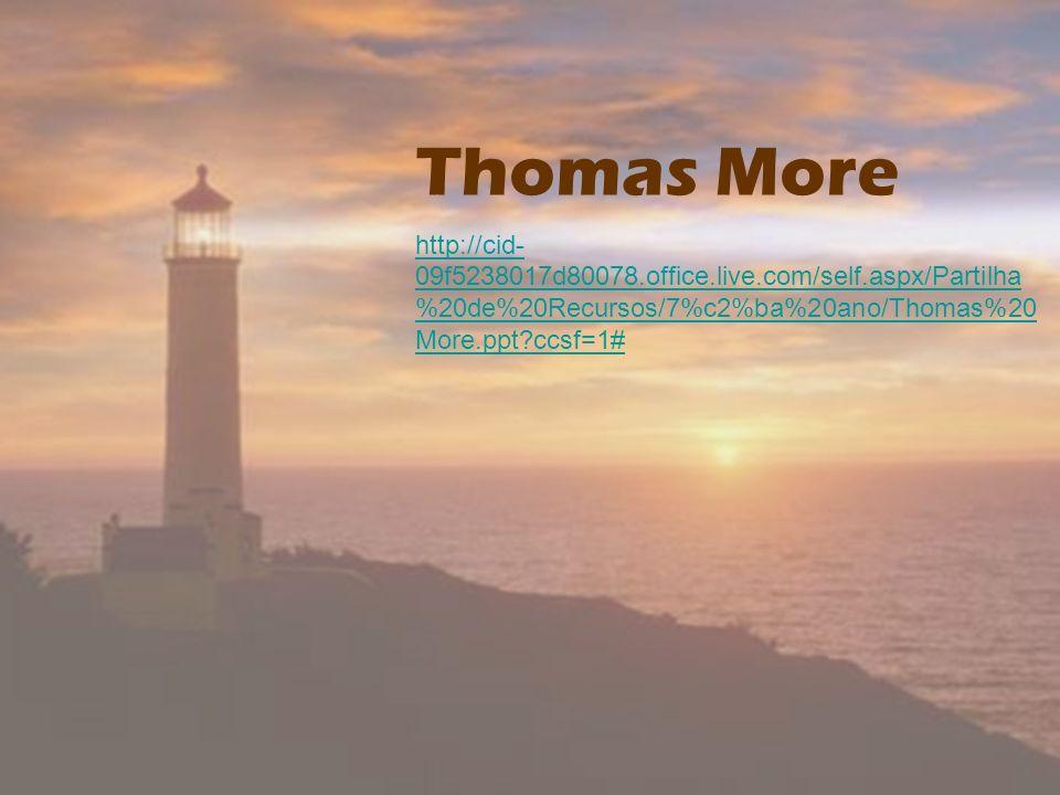 Thomas More http://cid- 09f5238017d80078.office.live.com/self.aspx/Partilha %20de%20Recursos/7%c2%ba%20ano/Thomas%20 More.ppt?ccsf=1#