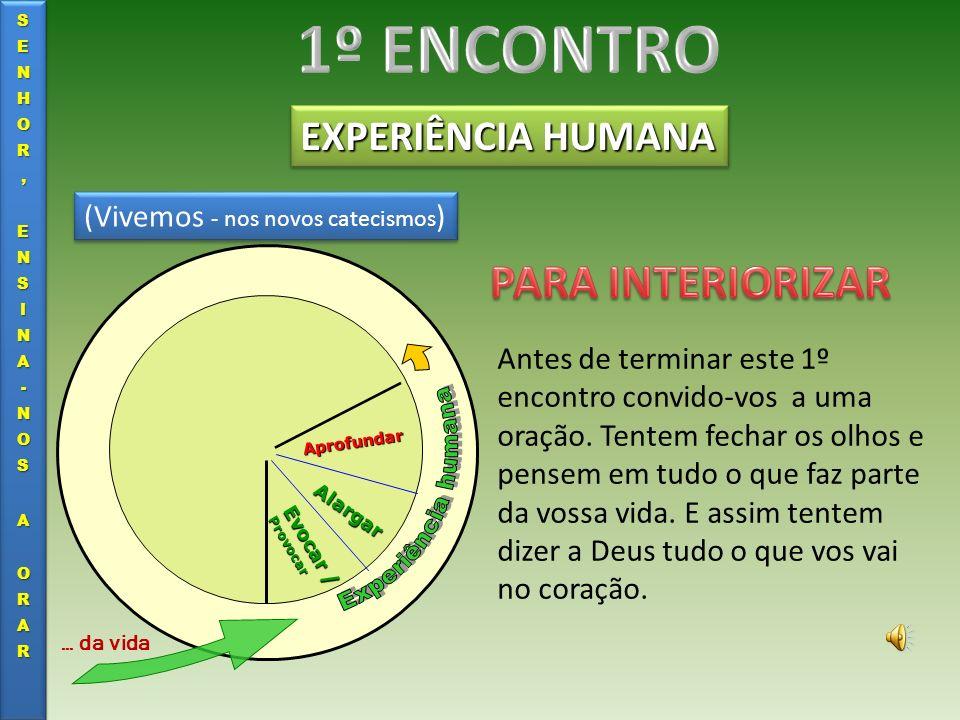 EXPERIÊNCIA HUMANA Evocar / Provocar Alargar Aprofundar … da vida (Vivemos - nos novos catecismos ) Antes de terminar este 1º encontro convido-vos a u