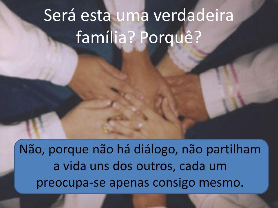 Será esta uma verdadeira família? Porquê? Não, porque não há diálogo, não partilham a vida uns dos outros, cada um preocupa-se apenas consigo mesmo.