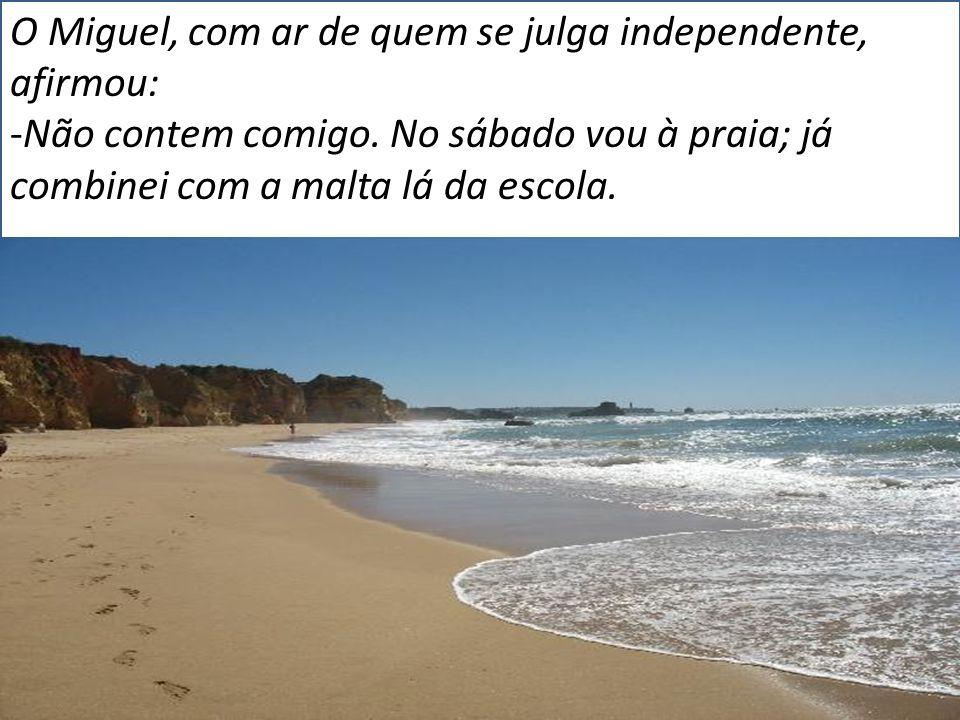 O Miguel, com ar de quem se julga independente, afirmou: -Não contem comigo. No sábado vou à praia; já combinei com a malta lá da escola.