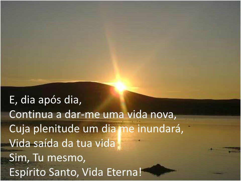 E, dia após dia, Continua a dar-me uma vida nova, Cuja plenitude um dia me inundará, Vida saída da tua vida Sim, Tu mesmo, Espírito Santo, Vida Eterna