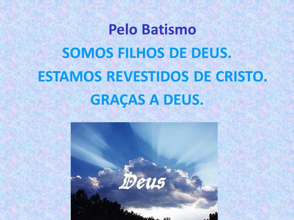 Pelo Batismo SOMOS FILHOS DE DEUS. ESTAMOS REVESTIDOS DE CRISTO. GRAÇAS A DEUS.