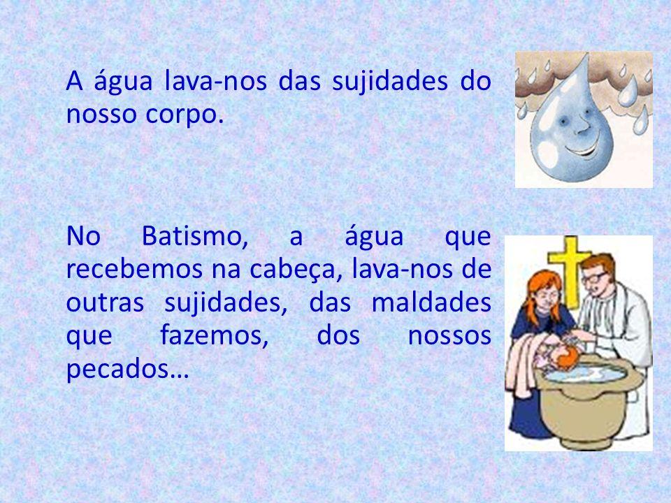 A água lava-nos das sujidades do nosso corpo. No Batismo, a água que recebemos na cabeça, lava-nos de outras sujidades, das maldades que fazemos, dos