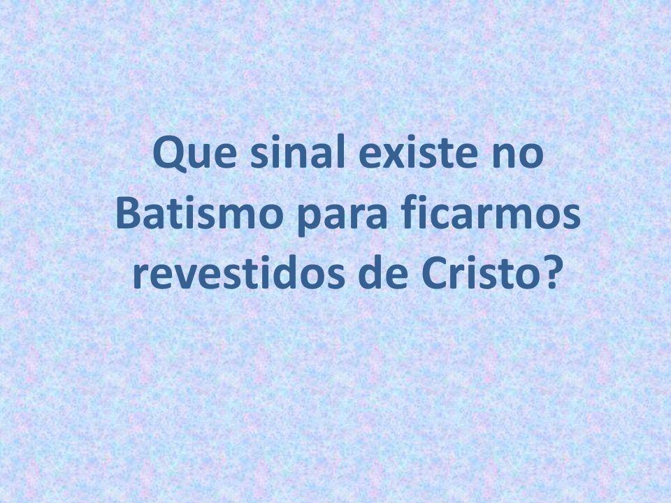 Que sinal existe no Batismo para ficarmos revestidos de Cristo?