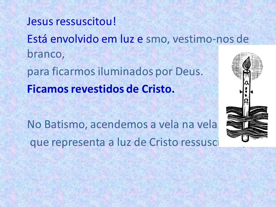 Jesus ressuscitou! Está envolvido em luz e smo, vestimo-nos de branco, para ficarmos iluminados por Deus. Ficamos revestidos de Cristo. No Batismo, ac