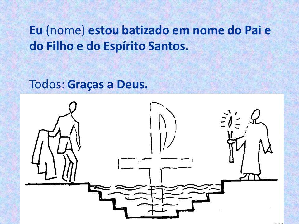 Eu (nome) estou batizado em nome do Pai e do Filho e do Espírito Santos. Todos: Graças a Deus.