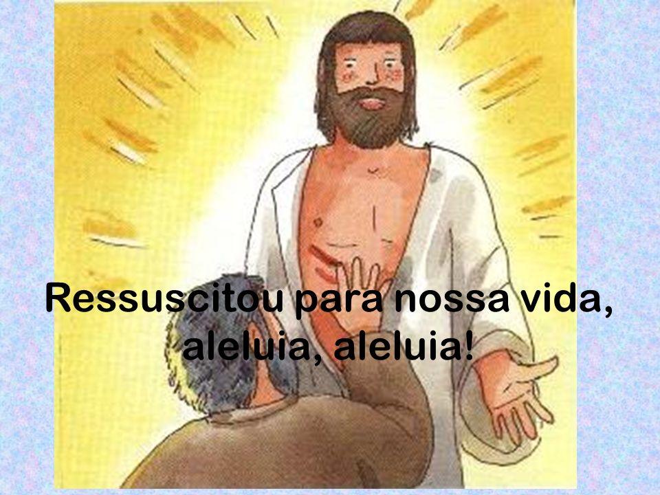 Ressuscitou para nossa vida, aleluia, aleluia!