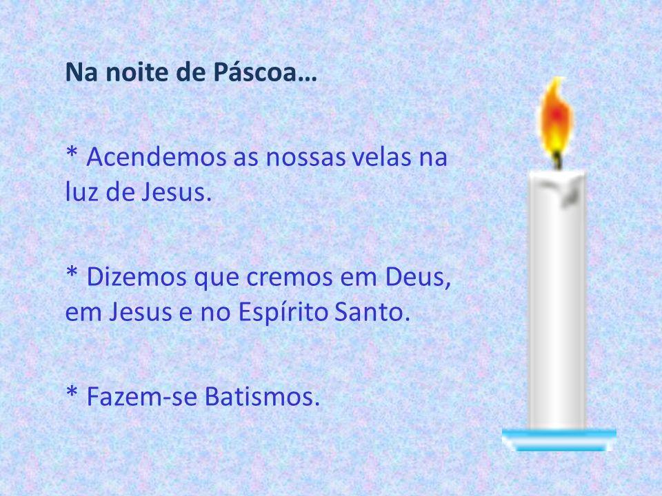 Na noite de Páscoa… * Acendemos as nossas velas na luz de Jesus. * Dizemos que cremos em Deus, em Jesus e no Espírito Santo. * Fazem-se Batismos.