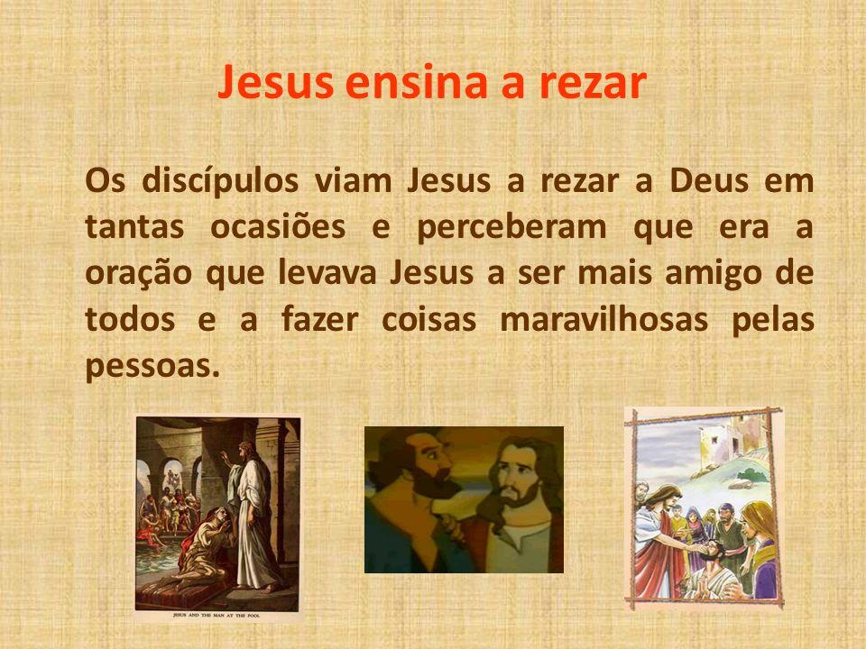 Jesus ensina a rezar Os discípulos viam Jesus a rezar a Deus em tantas ocasiões e perceberam que era a oração que levava Jesus a ser mais amigo de tod