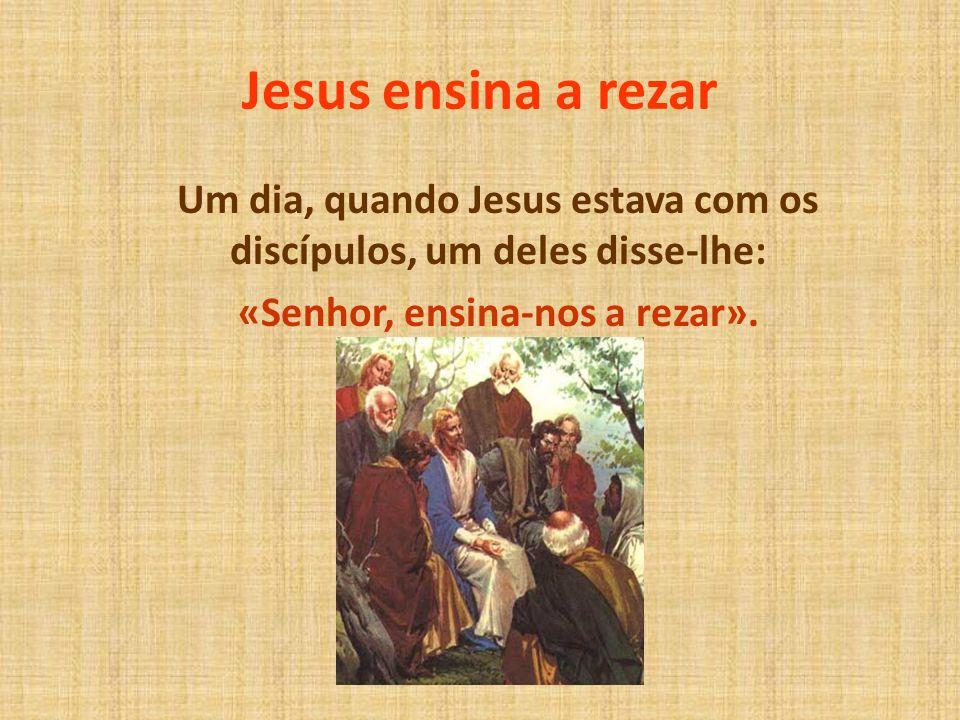 Jesus ensina a rezar Um dia, quando Jesus estava com os discípulos, um deles disse-lhe: «Senhor, ensina-nos a rezar».