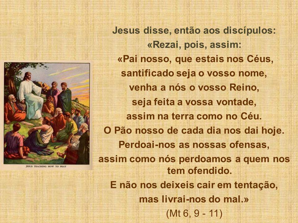 Jesus disse, então aos discípulos: «Rezai, pois, assim: «Pai nosso, que estais nos Céus, santificado seja o vosso nome, venha a nós o vosso Reino, sej