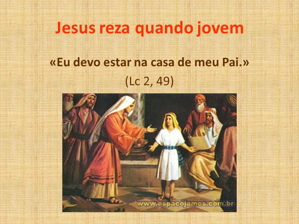 Jesus reza quando jovem «Eu devo estar na casa de meu Pai.» (Lc 2, 49)
