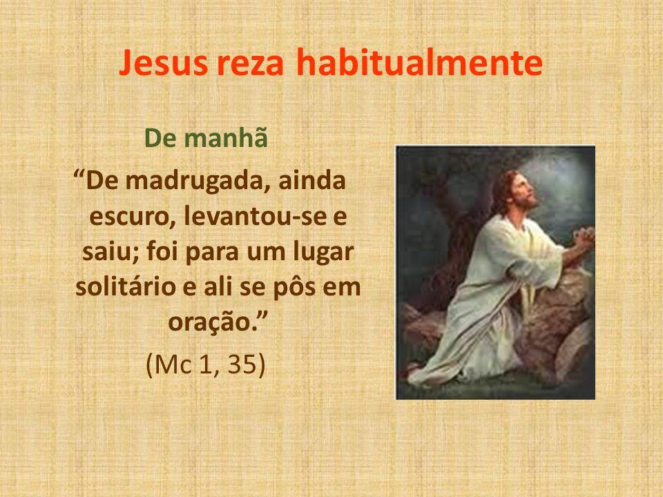 Jesus reza habitualmente De manhã De madrugada, ainda escuro, levantou-se e saiu; foi para um lugar solitário e ali se pôs em oração. (Mc 1, 35)