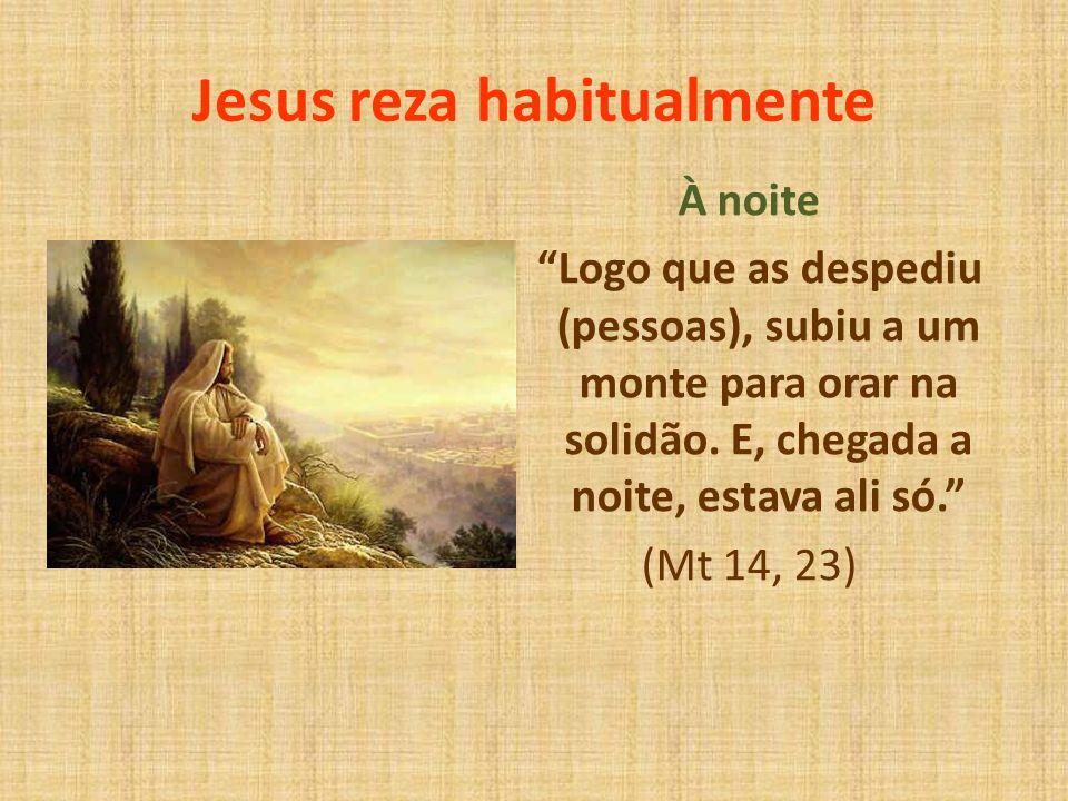 Jesus reza habitualmente À noite Logo que as despediu (pessoas), subiu a um monte para orar na solidão. E, chegada a noite, estava ali só. (Mt 14, 23)