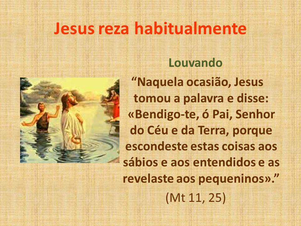 Jesus reza habitualmente Louvando Naquela ocasião, Jesus tomou a palavra e disse: «Bendigo-te, ó Pai, Senhor do Céu e da Terra, porque escondeste esta