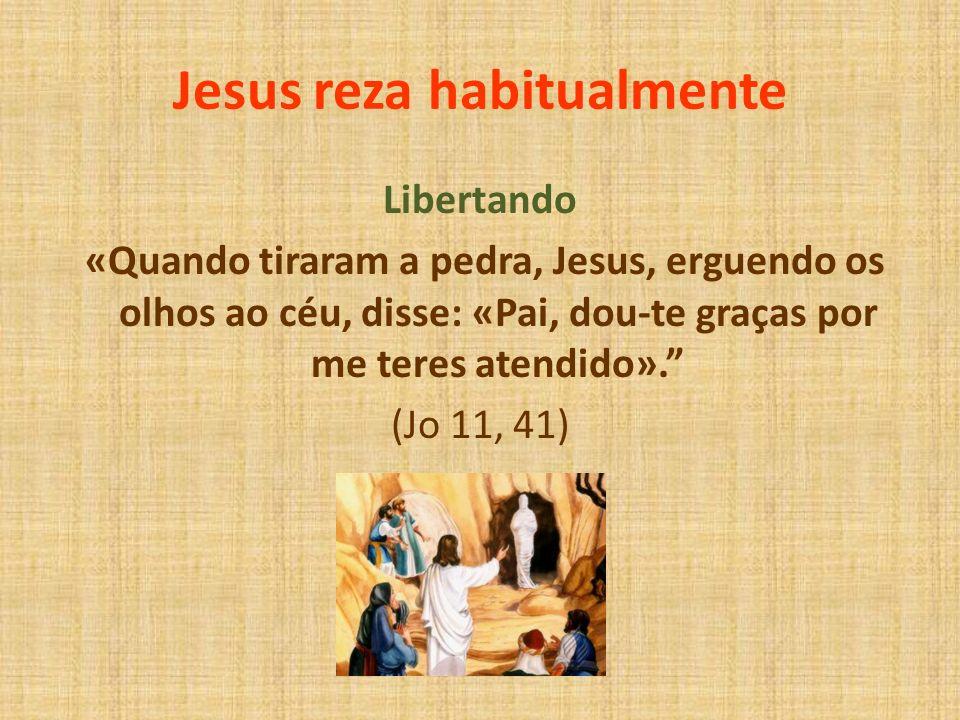 Jesus reza habitualmente Libertando «Quando tiraram a pedra, Jesus, erguendo os olhos ao céu, disse: «Pai, dou-te graças por me teres atendido». (Jo 1