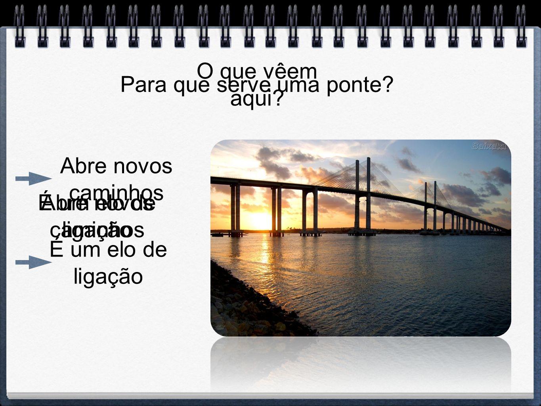 O que vêem aqui? Para que serve uma ponte? Abre novos caminhos É um elo de ligação Abre novos caminhos É um elo de ligação