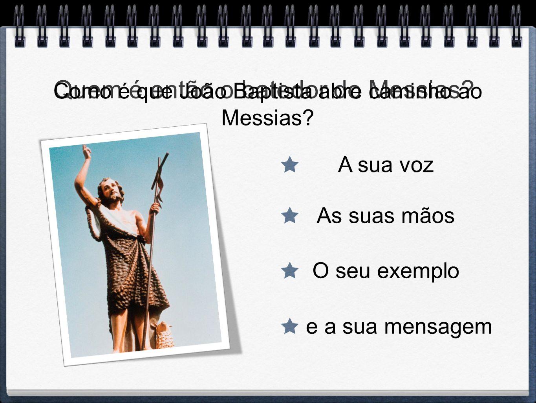 Quem é então o batedor do Messias? Como é que João Baptista abre caminho ao Messias? A sua voz As suas mãos O seu exemplo e a sua mensagem