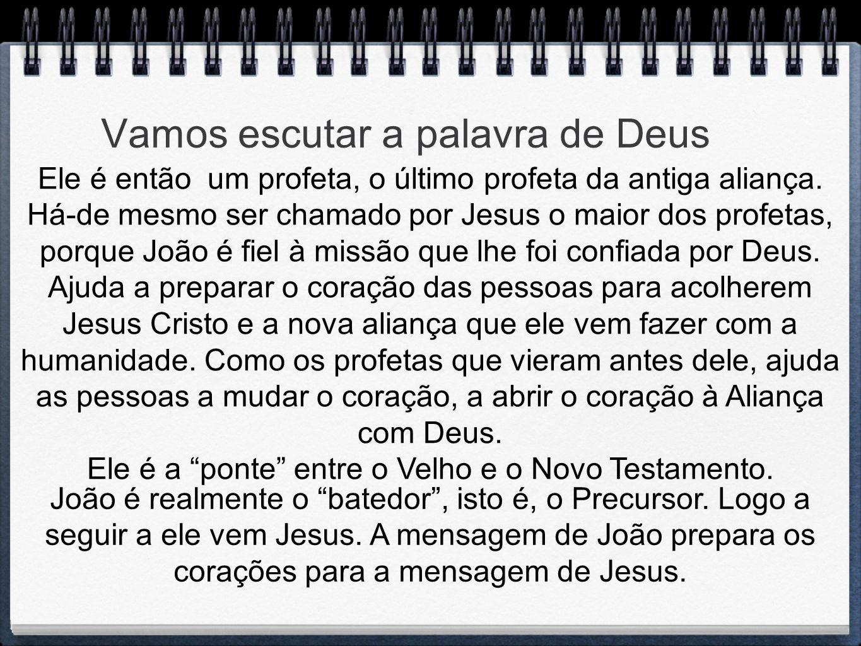 Vamos escutar a palavra de Deus Ele é então um profeta, o último profeta da antiga aliança. Há-de mesmo ser chamado por Jesus o maior dos profetas, po