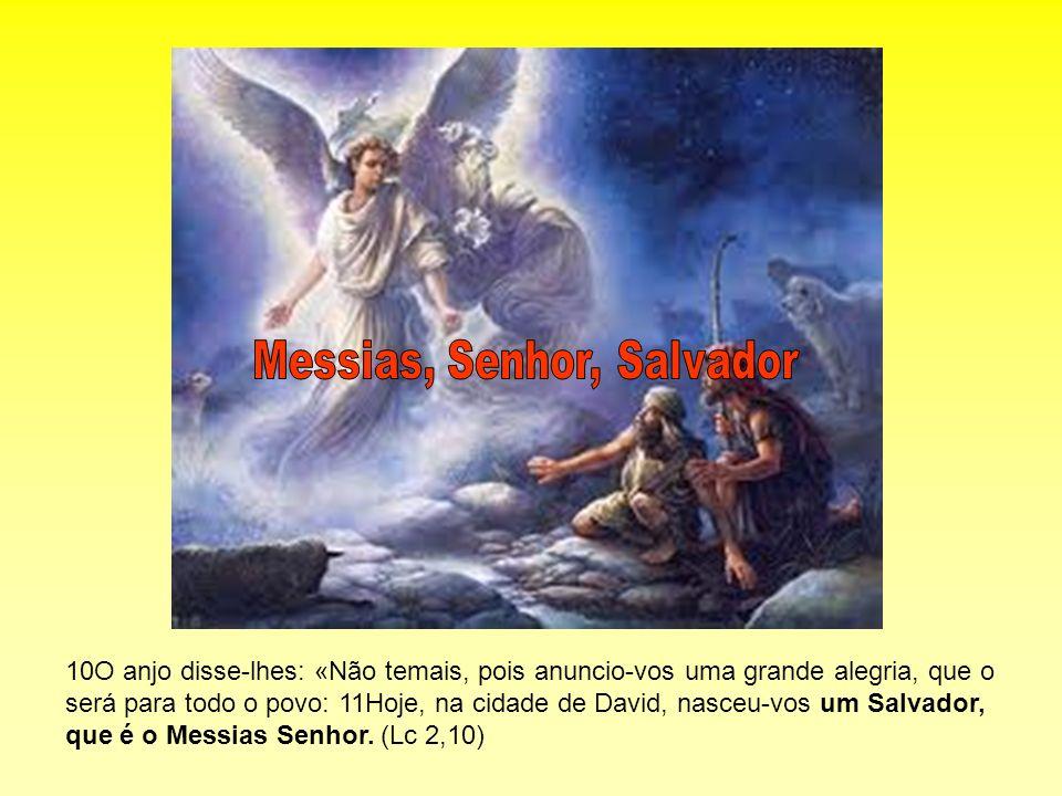 10O anjo disse-lhes: «Não temais, pois anuncio-vos uma grande alegria, que o será para todo o povo: 11Hoje, na cidade de David, nasceu-vos um Salvador
