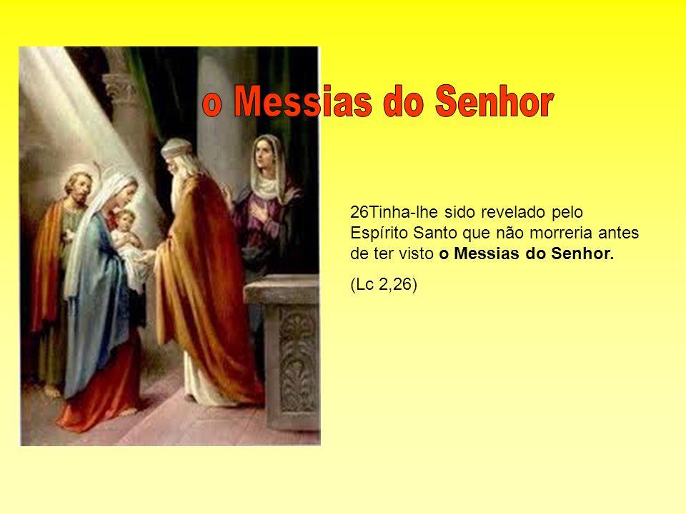 26Tinha-lhe sido revelado pelo Espírito Santo que não morreria antes de ter visto o Messias do Senhor. (Lc 2,26)