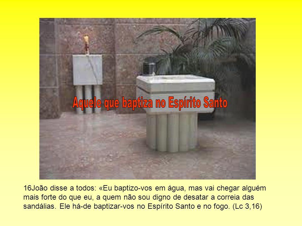 16João disse a todos: «Eu baptizo-vos em água, mas vai chegar alguém mais forte do que eu, a quem não sou digno de desatar a correia das sandálias. El