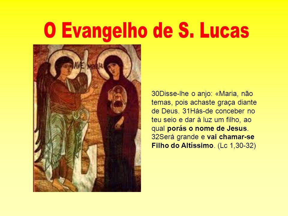 30Disse-lhe o anjo: «Maria, não temas, pois achaste graça diante de Deus. 31Hás-de conceber no teu seio e dar à luz um filho, ao qual porás o nome de