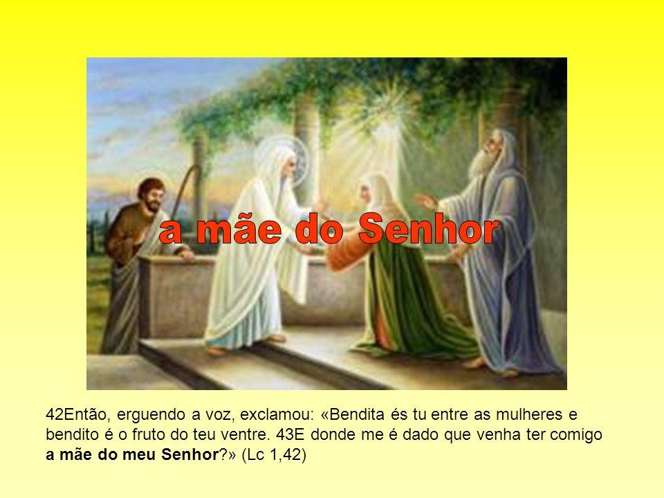 42Então, erguendo a voz, exclamou: «Bendita és tu entre as mulheres e bendito é o fruto do teu ventre. 43E donde me é dado que venha ter comigo a mãe