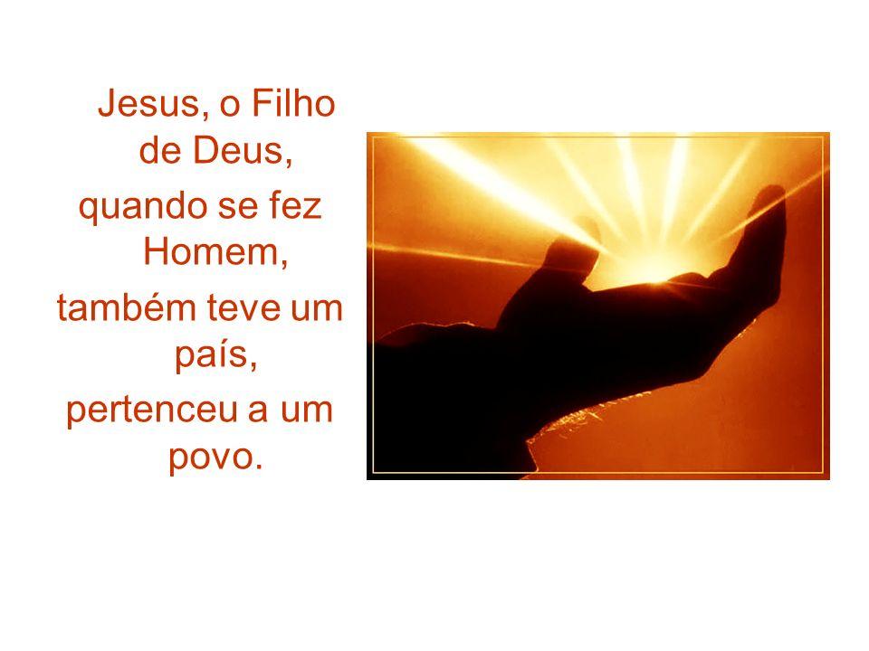 Jesus, o Filho de Deus, quando se fez Homem, também teve um país, pertenceu a um povo.