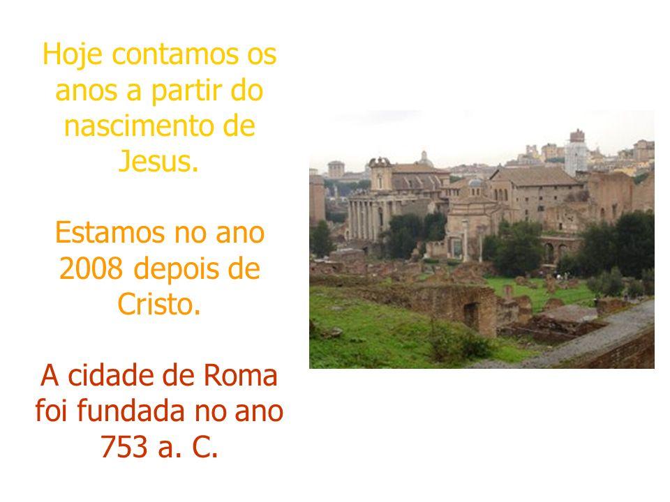 Hoje contamos os anos a partir do nascimento de Jesus. Estamos no ano 2008 depois de Cristo. A cidade de Roma foi fundada no ano 753 a. C.