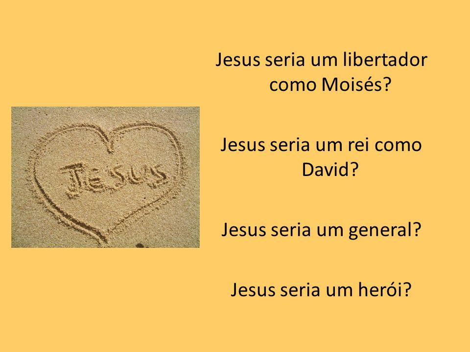 Jesus seria um libertador como Moisés? Jesus seria um rei como David? Jesus seria um general? Jesus seria um herói?