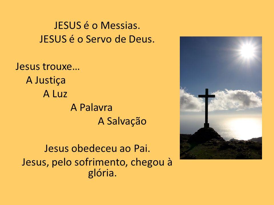 JESUS é o Messias. JESUS é o Servo de Deus. Jesus trouxe… A Justiça A Luz A Palavra A Salvação Jesus obedeceu ao Pai. Jesus, pelo sofrimento, chegou à
