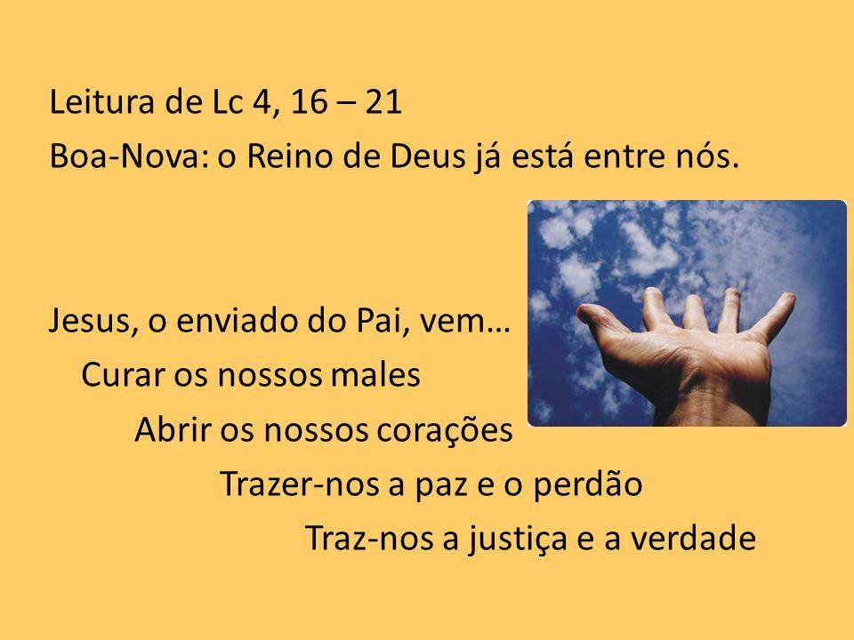 Leitura de Lc 4, 16 – 21 Boa-Nova: o Reino de Deus já está entre nós. Jesus, o enviado do Pai, vem… Curar os nossos males Abrir os nossos corações Tra