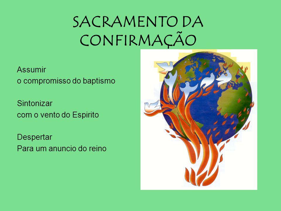 SACRAMENTO DA CONFIRMAÇÃO Assumir o compromisso do baptismo Sintonizar com o vento do Espirito Despertar Para um anuncio do reino