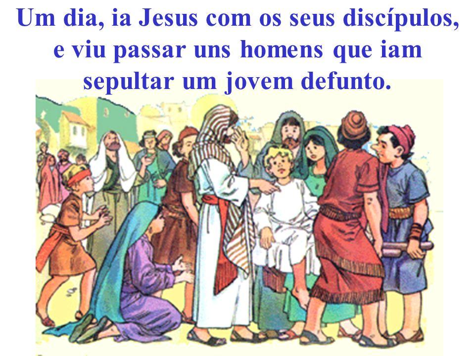 Um dia, ia Jesus com os seus discípulos, e viu passar uns homens que iam sepultar um jovem defunto.