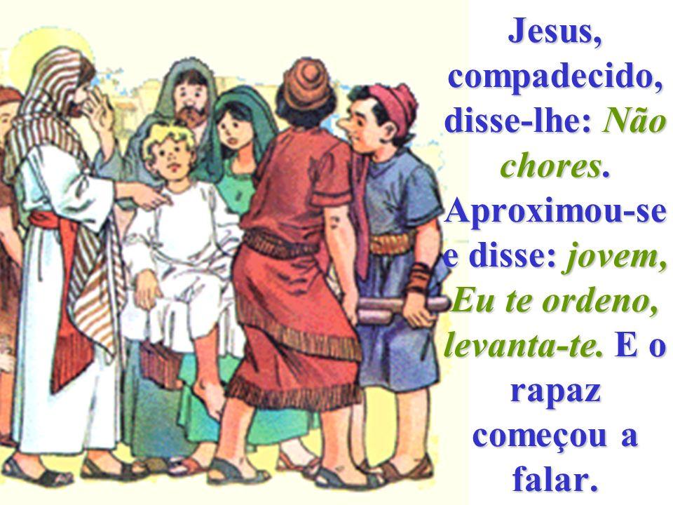 Jesus, compadecido, disse-lhe: Não chores.Aproximou-se e disse: jovem, Eu te ordeno, levanta-te.
