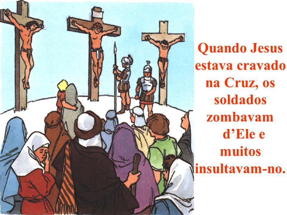 Quando Jesus estava cravado na Cruz, os soldados zombavam dEle e muitos insultavam-no.