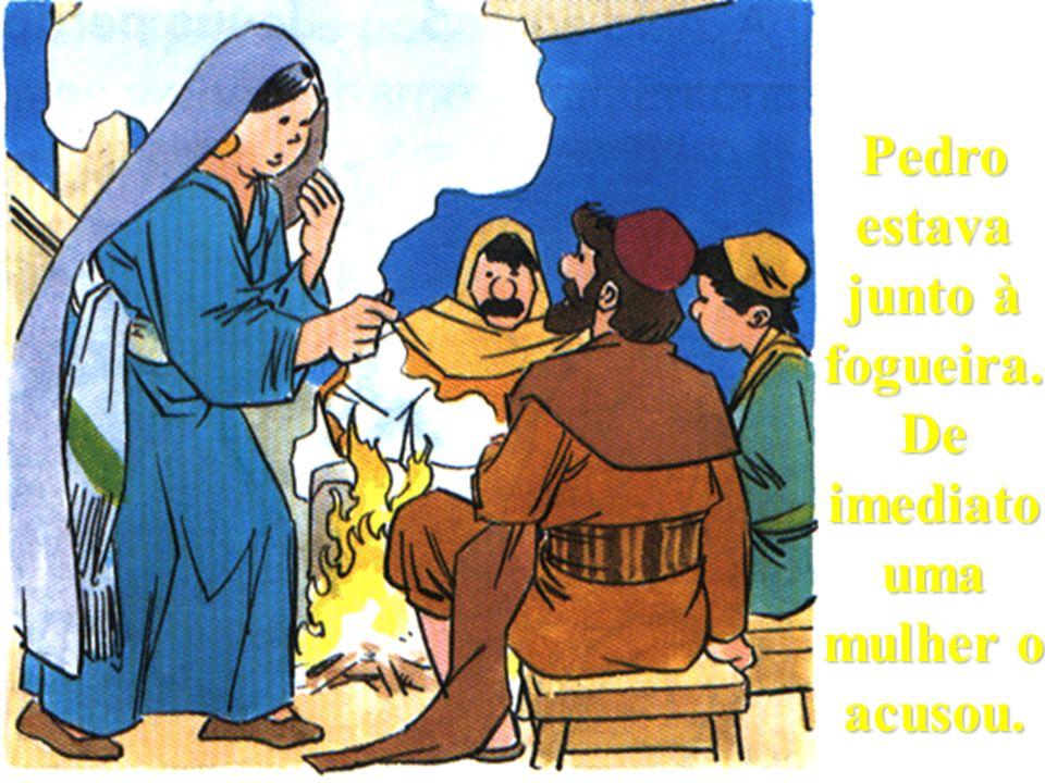 Pedro estava junto à fogueira. De imediato uma mulher o acusou.