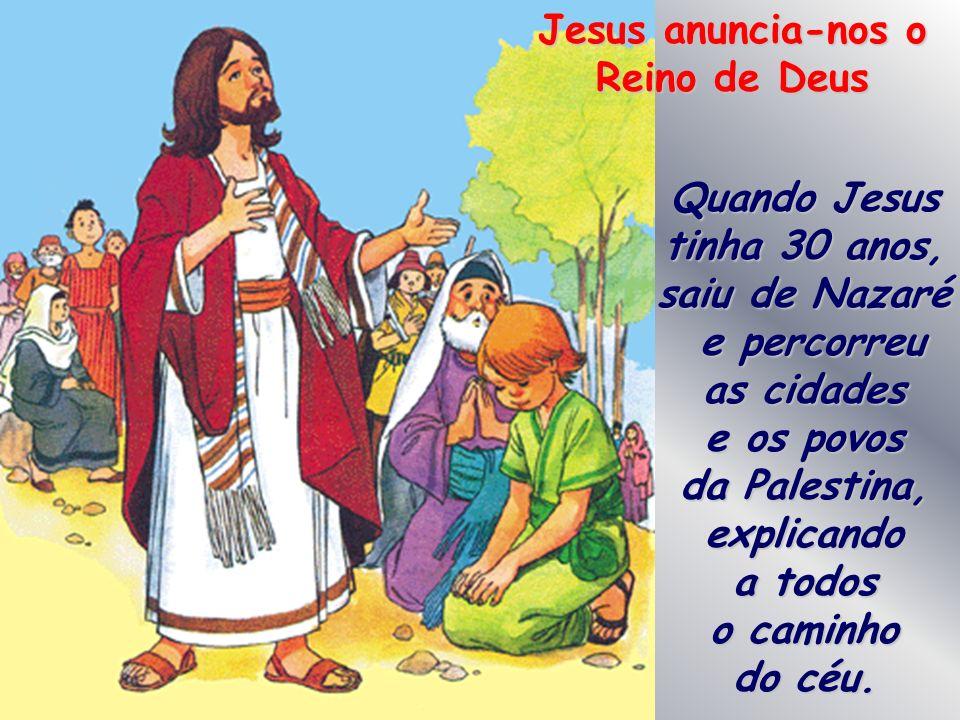 Jesus anuncia-nos o Reino de Deus Quando Jesus tinha 30 anos, saiu de Nazaré e percorreu as cidades e percorreu as cidades e os povos da Palestina, explicando a todos o caminho do céu.