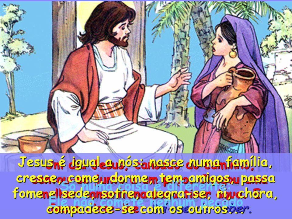 Jesus é Deus, mas também é homem como nós Um dia Jesus, cansado do caminho, sentou-se junto a um poço.