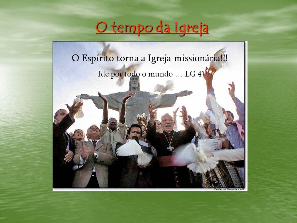 O tempo da Igreja O Espírito torna a Igreja missionária!!! Ide por todo o mundo … LG 4
