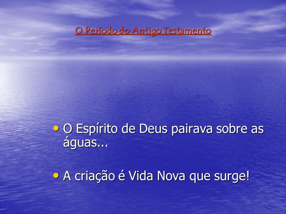 O Período do Antigo Testamento O Espírito de Deus pairava sobre as águas...
