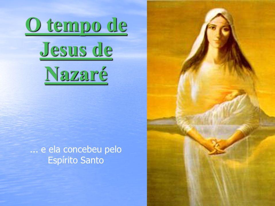 O tempo de Jesus de Nazaré... e ela concebeu pelo Espírito Santo