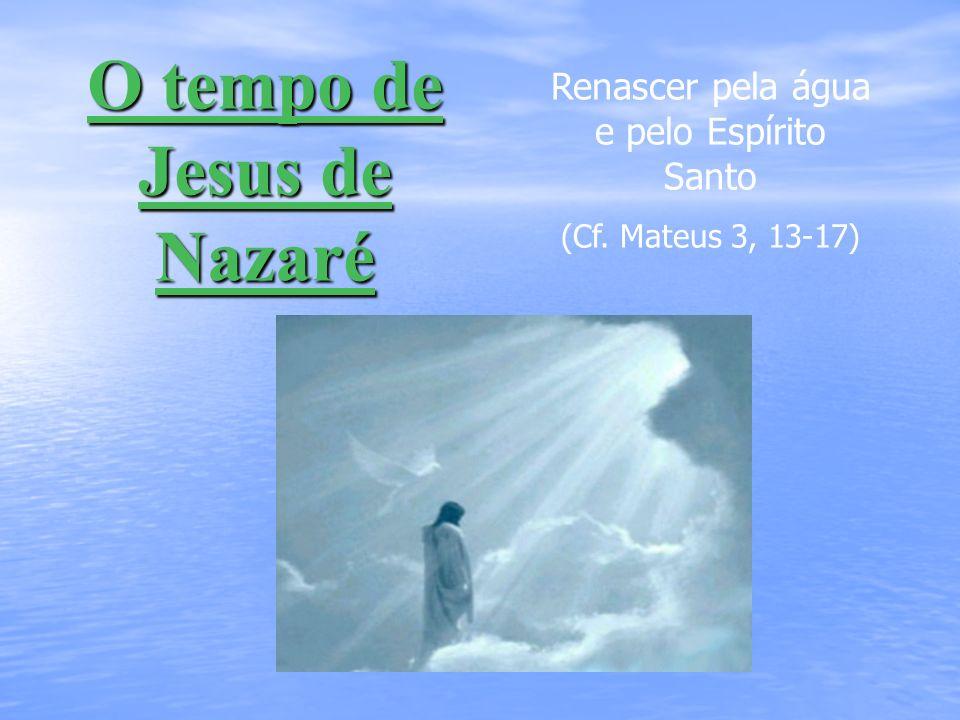 O tempo de Jesus de Nazaré Renascer pela água e pelo Espírito Santo (Cf. Mateus 3, 13-17)